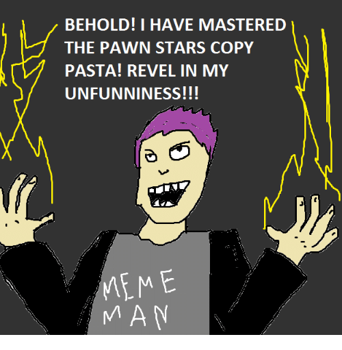 Unfunny: BEHOLD! I HAVE MASTERED  THE PAWN STARS COPY  PASTA! REVEL IN MY  UNFUNNINESS!!!  MEME  MAN