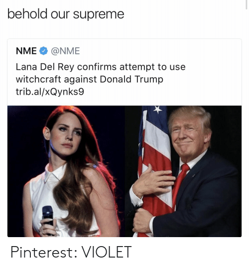 Lana Del Rey: behold our supreme  NME@NME  Lana Del Rey confirms attempt to use  witchcraft against Donald Trump  trib.al/xQynks9 Pinterest: VIOLET