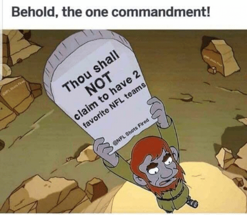 shots fired: Behold, the one commandment!  ots Fred  Thou shall  NOT  claim to have 2  favorite NFL teams  Oan ed  @NFL Shots Fired