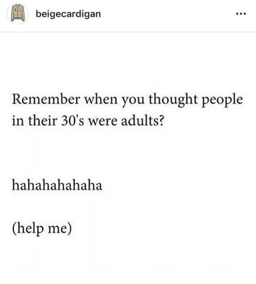 Dank, Help, and Thought: beigecardigan  Remember when you thought people  in their 30's were adults?  hahahahahaha  (help me)