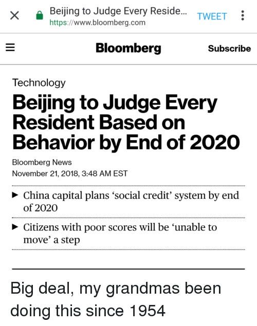 Beijing: Beijing to Judge Every Reside.  https://www.bloomberg.com  TWEET:  Bloomberg  Subscribe  Technology  Beijing to Judge Every  Resident Based on  Behavior by End of 2020  Bloomberg News  November 21, 2018, 3:48 AM EST  > China capital plans 'social credit' system by end  of 2020  Citizens with poor scores will be 'unable to  move' a step Big deal, my grandmas been doing this since 1954