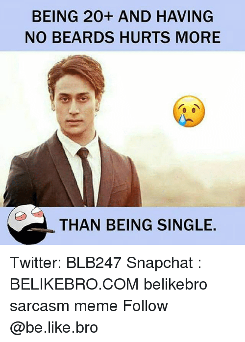 Be Like, Meme, and Memes: BEING 20+ AND HAVING  NO BEARDS HURTS MORE  THAN BEING SINGLE. Twitter: BLB247 Snapchat : BELIKEBRO.COM belikebro sarcasm meme Follow @be.like.bro