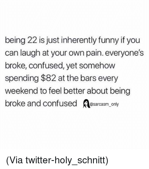 Being broke: being 22 is just inherently funny if you  can laugh at your own pain. everyone's  broke, confused, yet somehow  spending $82 at the bars every  weekend to feel better about being  broke and confused sarcasm only (Via twitter-holy_schnitt)