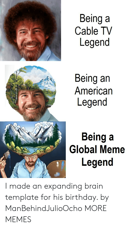 Expanding Brain: Being a  Cable TV  Legend  Being an  American  Legend  Being a  Legend  2h  Global Meme I made an expanding brain template for his birthday. by ManBehindJulioOcho MORE MEMES
