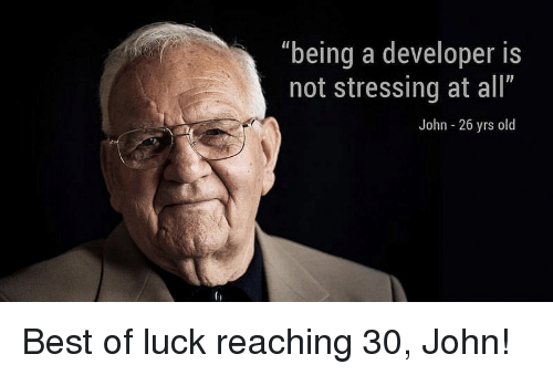 "Best Of Luck: ""being a developer is  not stressing at all""  John - 26 yrs old Best of luck reaching 30, John!"