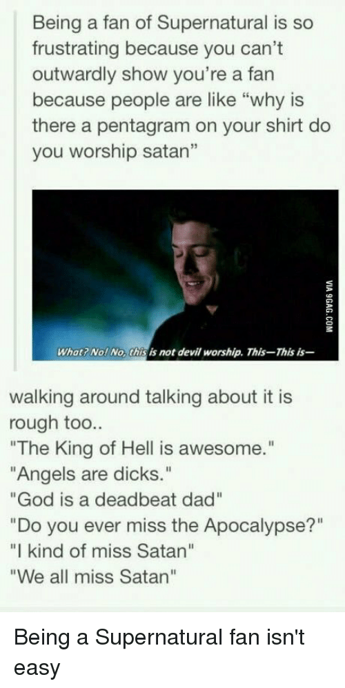 """deadbeat dad: Being a fan of Supernatural is so  frustrating because you can't  outwardly show you're a fan  because people are like """"why is  there a pentagram on your shirt do  you worship satan""""  What Nol No this is not devil worship. This-This is-  walking around talking about it is  rough too..  """"The King of Hell is awesome.""""  """"Angels are dicks.  """"God is a deadbeat dad""""  """"Do you ever miss the Apocalypse?""""  """"I kind of miss Satan""""  """"We all miss Satan"""" Being a Supernatural fan isn't easy"""