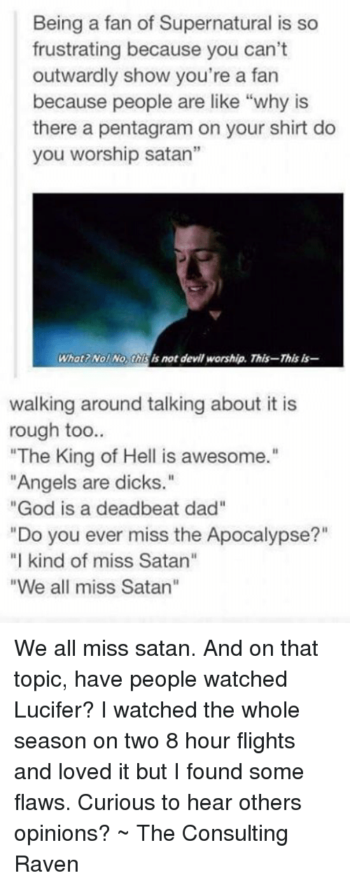"""deadbeat dad: Being a fan of Supernatural is so  frustrating because you can't  outwardly show you're a fan  because people are like """"why is  there a pentagram on your shirt do  you worship satan""""  What Nol No is not devil worship. This-This is  walking around talking about it is  rough too  """"The King of Hell is awesome.""""  """"Angels are dicks.""""  """"God is a deadbeat dad''  """"Do you ever miss the Apocalypse?""""  """"I kind of miss Satan""""  """"We all miss Satan"""" We all miss satan.  And on that topic, have people watched Lucifer? I watched the whole season on two 8 hour flights and loved it but I found some flaws. Curious to hear others opinions? ~ The Consulting Raven"""