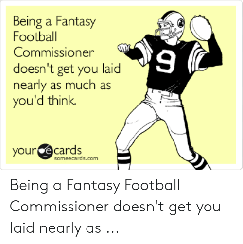 Fantasy Football Commissioner: Being a Fantasy  Football  9  Commissioner  doesn't get you laid  nearly as much as  you'd think.  your e cards  someecards.com Being a Fantasy Football Commissioner doesn't get you laid nearly as ...