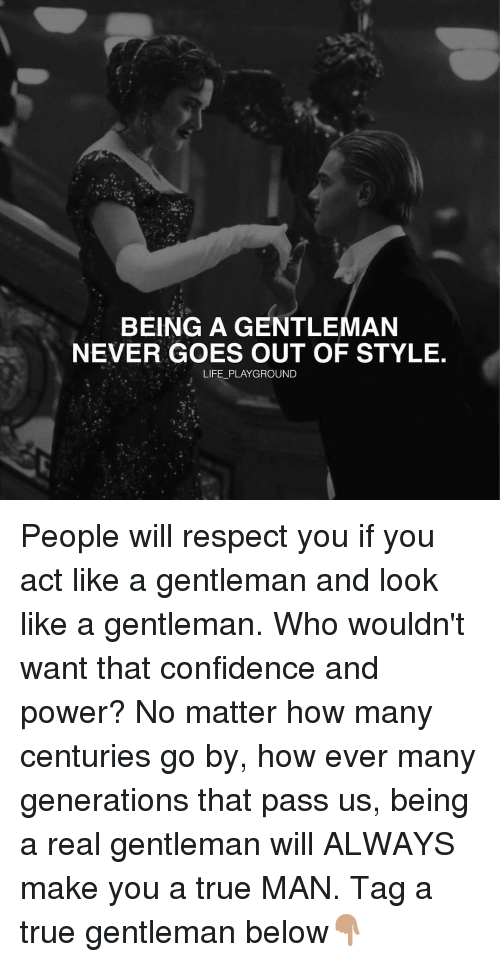 True Gentleman: BEING A GENTLEMAN  NEVER GOES OUT OF STYLE.  LIFE PLAYGROUND People will respect you if you act like a gentleman and look like a gentleman. Who wouldn't want that confidence and power? No matter how many centuries go by, how ever many generations that pass us, being a real gentleman will ALWAYS make you a true MAN. Tag a true gentleman below👇🏽