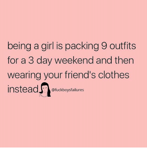 Clothes, Friends, and Girl: being a girl is packing 9 outfits  for a 3 day weekend and then  wearing your friend's clothes  @fuckboysfailures