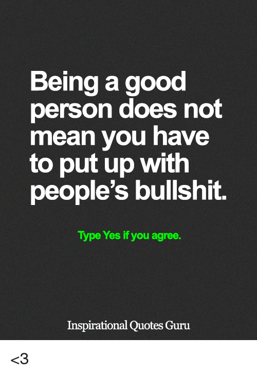 Memes, Good, and Mean: Being a good  person does not  mean you have  to put up with  people's bullshit.  Type Yes if you agree.  Inspirational Quotes Guru <3