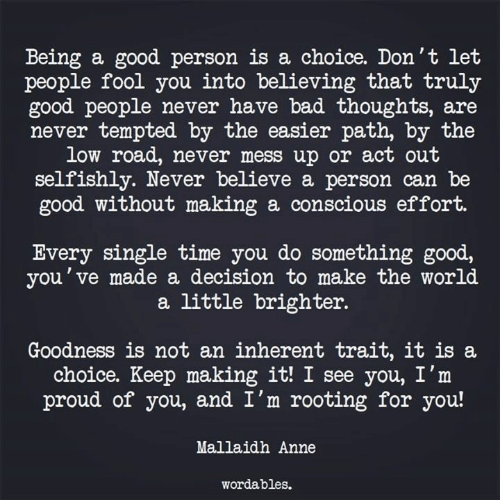 tempted: Being a good person is a choice. Don't let  people fool you into believing that truly  good people never have bad thoughts, are  never tempted by the easier path, by the  low road, never mess up or act out  selfishly. Never believe a person can be  good without making a conscious effort.  Every single time you do something good,  you've made a decision to make the world  a little brighter.  Goodness is not an inherent trait, it is a  choice. Keep making it! I see you, I'm  proud of you, and I'm rooting for you!  Mallaidh Anne  wordables.