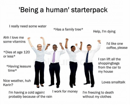 Clothes, Family, and Huh: Being a human' starterpack  I really need some water  *Has a family tree  Help, I'm dying  Ahh I love me  some vitamins  l'd like one  coffee, please  *Dies at age 120  or less*  I can lift all the  shoppingbags  from the car to  my house  *Having leasure  time*  Nice weather, huh  Karin?  Loves smalltalk  I work for money  I'm having a cold again!  probably because of the rain  I'm freezing to death  without my clothes