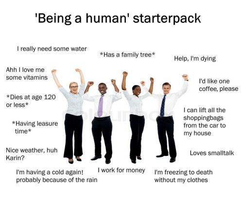 Having A Cold: 'Being a human' starterpack  I really need some water  *Has a family tree*Help, I'm dying  Ahh I love me  some vitamins  l'd like one  coffee, please  *Dies at age 120  or less*  I can lift all the  shoppingbags  from the car to  my house  *Having leasure  time*  Nice weather, huh  Loves smalltalk  Karin?  I work for money  I'm having a cold again!  probably because of the rain  I'm freezing to death  without my clothes