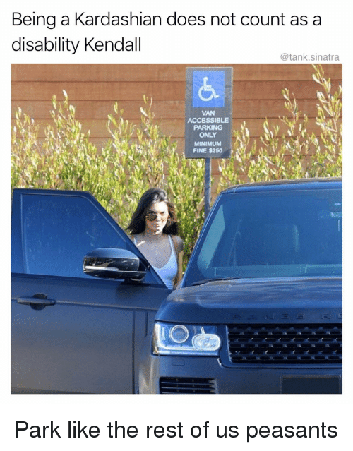 kendall: Being a Kardashian does not count as a  disability Kendall  @tank.sinatra  VAN  ACCESSIBLE  PARKING  ONLY  MINIMUM  FINE $250 Park like the rest of us peasants