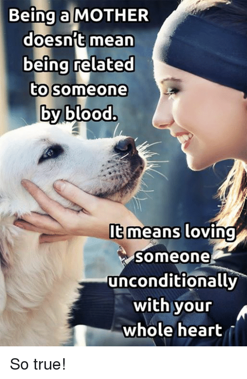 Memes, 🤖, and So True: Being a MOTHER  doesn't mean  being related  to someone  by blood.  means loving  Someone  unconditionally  with your  whole heart So true!