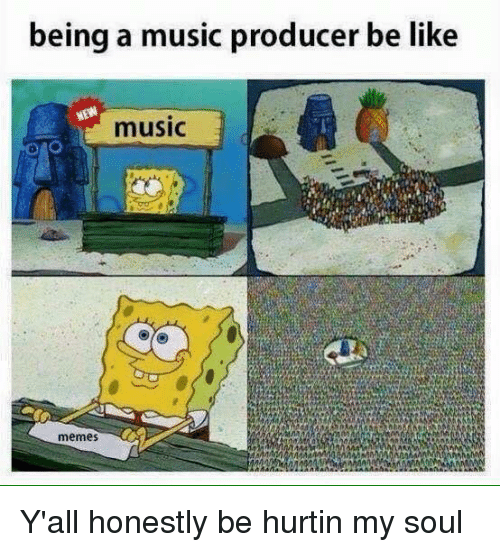Be Like, Meme, and Memes: being a music producer be like  MEW  music  memes Y'all honestly be hurtin my soul