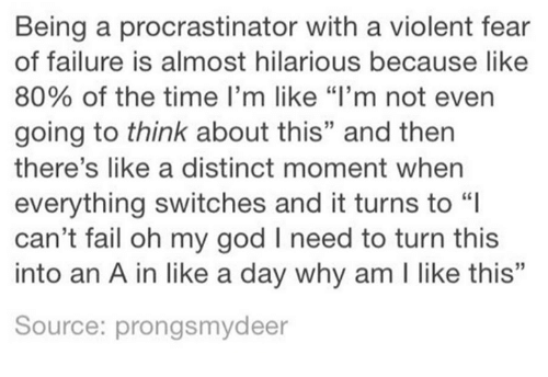 """moment: Being a procrastinator with a violent fear  of failure is almost hilarious because like  80% of the time I'm like """"I'm not even  going to think about this"""" and then  there's like a distinct moment when  everything switches and it turns to  can't fail oh my god I need to turn this  into an A in like a day why am I like this""""  L0  Source: prongsmydeer"""