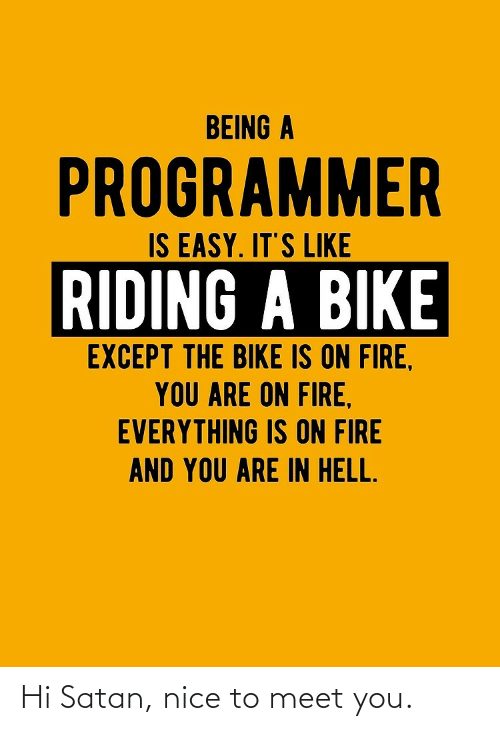 on fire: BEING A  PROGRAMMER  IS EASY. IT'S LIKE  RIDING A BIKE  EXCEPT THE BIKE IS ON FIRE,  YOU ARE ON FIRE,  EVERYTHING IS ON FIRE  AND YOU ARE IN HELL. Hi Satan, nice to meet you.
