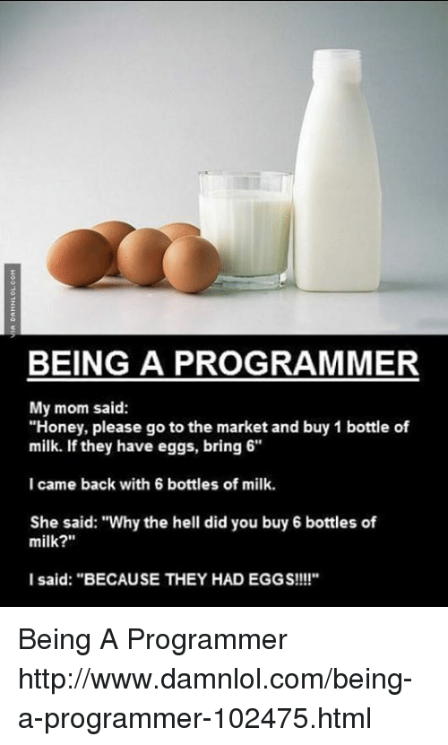 """damnlol: BEING A PROGRAMMER  My mom said:  """"Honey, please go to the market and buy 1 bottle of  milk. If they have eggs, bring 6""""  I came back with 6 bottles of milk.  She said: """"Why the hell did you buy 6 bottles of  milk?  I said: """"BECAUSE THEY HAD EGGS!!!!"""" Being A Programmer http://www.damnlol.com/being-a-programmer-102475.html"""