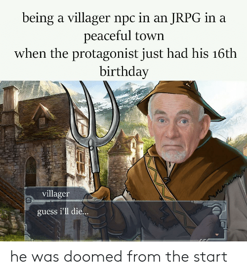 villager: being a villager npc in an JRPG in a  peaceful town  when the protagonist just had his 16th  birthday  villager  guess i'll die.. he was doomed from the start