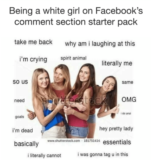 Literally Me: Being a white girl on Facebook's  comment section starter pack  take me back  why am i laughing at this  spirit animal  i'm crying  literally me  so us  Same  OMG  need  i do ana  goals  hey pretty lady  i'm dead  ww.shuterstock.com 181751414 essentials  basically Bi7s4  i was gonna tag u in this  i literally cannot