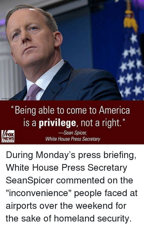 """Coming to America: """"Being able to come to America  is a privilege, not a right.""""  -Sean Spicer  FOX  NEWS  White House Press Secretary During Monday's press briefing, White House Press Secretary SeanSpicer commented on the """"inconvenience"""" people faced at airports over the weekend for the sake of homeland security."""