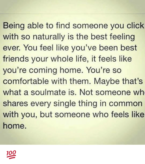 Memes, 🤖, and Commons: Being able to find someone you click  with so naturally is the best feeling  ever. You feel like you've been best  friends your whole life, it feels like  you're coming home. You're so  comfortable with them. Maybe that's  what a soulmate is. Not someone wh  shares every single thing in common  with you, but someone who feels like  home. 💯