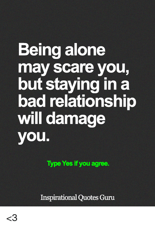 Being Alone, Bad, and Memes: Being alone  may scare you,  but staying in a  bad relationship  will damage  you.  Type Yes if you agree.  Inspirational Quotes Guru <3