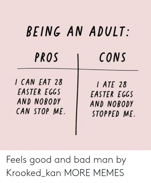 feels good: BEING AN ADULT:  CONS  I CAN EAT 28  EASTER EGGS  AND NOBODY  CAN STOP ME  ATE 28  EASTER EGGS  AND NOBODY  STOPPED ME Feels good and bad man by Krooked_kan MORE MEMES