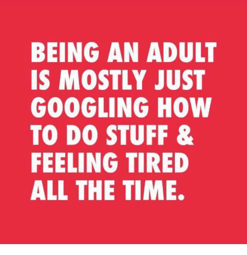 Being an Adult, Dank, and How To: BEING AN ADULT  IS MOSTLY JUST  GOOGLING HOW  TO DO STUFF &  FEELING TIRED  ALL THE TIME.