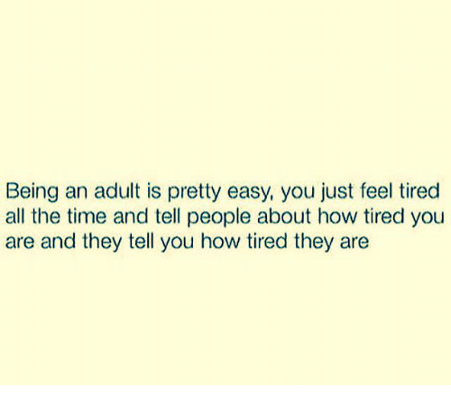tiredness: Being an adult is pretty easy, you just feel tired  all the time and tell people about how tired you  are and they tell you how tired they are