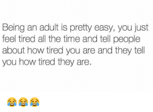 Being an Adult, Time, and All The: Being an adult is pretty easy, you just  feel tired all the time and tell people  about how tired you are and they tell  you how tired they are. 😂😂😂