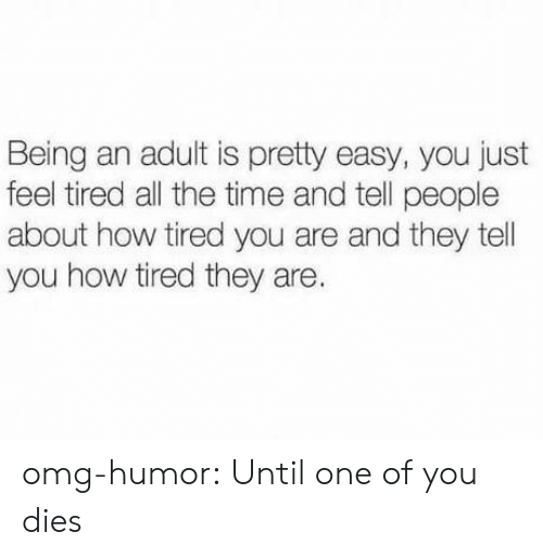 Being an adult: Being an adult is pretty easy, you just  feel tired all the time and tell people  about how tired you are and they tel  you how tired they are. omg-humor:  Until one of you dies