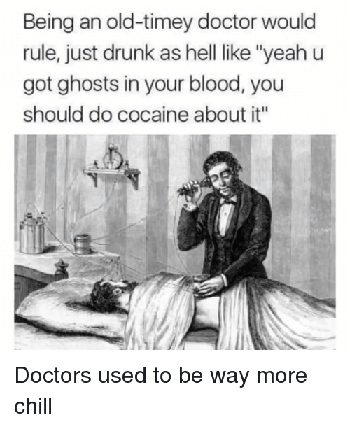 "Chill, Doctor, and Drunk: Being an old-timey doctor would  rule, just drunk as hell like ""yeah u  got ghosts in your blood, you  should do cocaine about it'"" Doctors used to be way more chill"