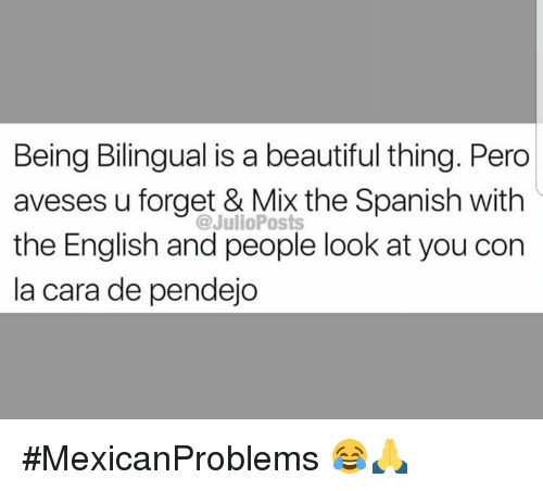 Beautiful, Memes, and Spanish: Being Bilingual is a beautiful thing. Pero  aveses u forget & Mix the Spanish with  the English and people look at you con  la cara de pendejo  @JulioPosts #MexicanProblems 😂🙏