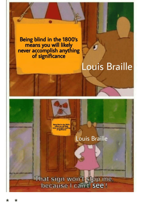 I Cant See: Being blind in the 1800's  means you will likel  never accomplish anything  of significance  Louis Braille  Being blind in the 1800s  means you will  never accomplish  Louis Braille  That sign wont stop Ime  because I can't see *⠠⠇⠁⠥⠛⠓⠎ ⠊⠝ ⠠⠃⠗⠁⠊⠇⠇⠑*
