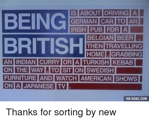 Travelling: BEING  BRITISH  IS ABOUT DRIVING  THEN TRAVELLING  HOMEGRABBING  THE WAYTO SIT ON SWEDISH  FURNITURE AND WATCH AMERICAN SHOWS  ON A JAPANESE TV  ON  VIA 9GAG.COM Thanks for sorting by new