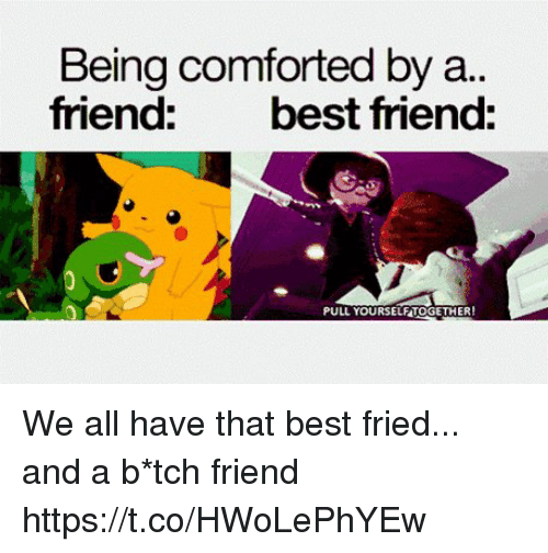 Friends Best Friend: Being comforted by a..  friend: best friend:  PULL YOURSELFTOGETHER We all have that best fried... and a b*tch friend https://t.co/HWoLePhYEw