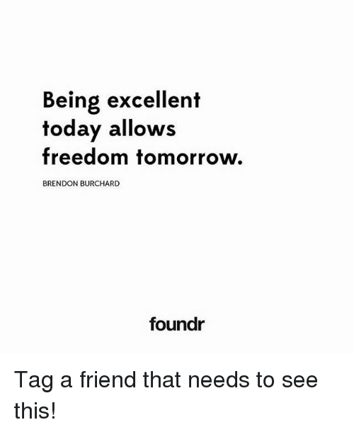 Memes, Tomorrow, and Freedom: Being excellent  foday allows  freedom tomorrow.  BRENDON BURCHARD  foundr Tag a friend that needs to see this!