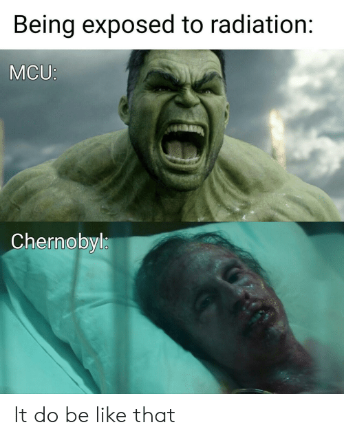 radiation: Being exposed to radiation:  MCU:  Chernobyl It do be like that