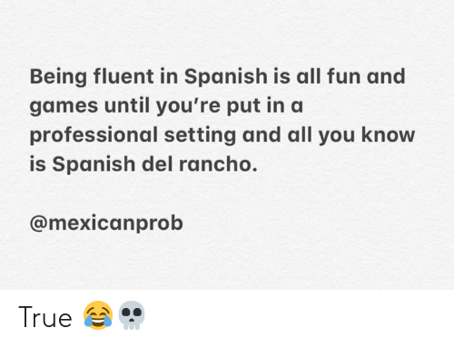 fun and games: Being fluent in Spanish is all fun and  games until you're put ina  professional setting and all you know  is Spanish del rancho.  @mexicanprob True 😂💀