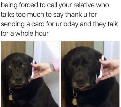 bday: being forced to call your relative who  talks too much to say thank u for  sending a card for ur bday and they talk  for a whole hour
