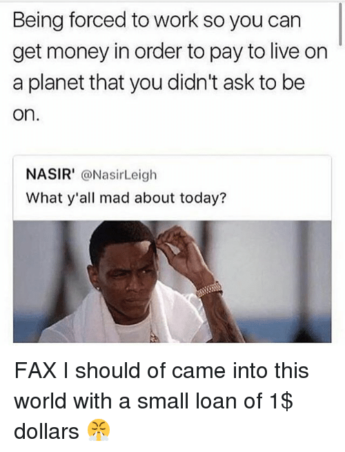Funny, Get Money, and Money: Being forced to work so you carn  get money in order to pay to live on  a planet that you didn't ask to be  on  NASIR' @NasirLeigh  What y'all mad about today? FAX I should of came into this world with a small loan of 1$ dollars 😤