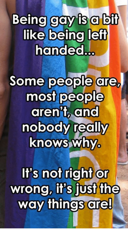 Dank, 🤖, and Gay: Being gay i  s a bif  like being left  handed...  Some people are  most people  aren't, and  nobody really  knows why  It's not right or  wrong, it's just the  way things are!