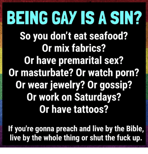 Dank, Preach, and Sex: BEING GAY IS A SIN?  So you don't eat seafood?  Or mix fabrics?  Or have premarital sex?  Or masturbate? Or watch porn?  Or wear jewelry? Or gossip?  Or work on Saturdays?  Or have tattoos?  If you're gonna preach and live by the Bible,  live by the whole thing or shut the fuck up.