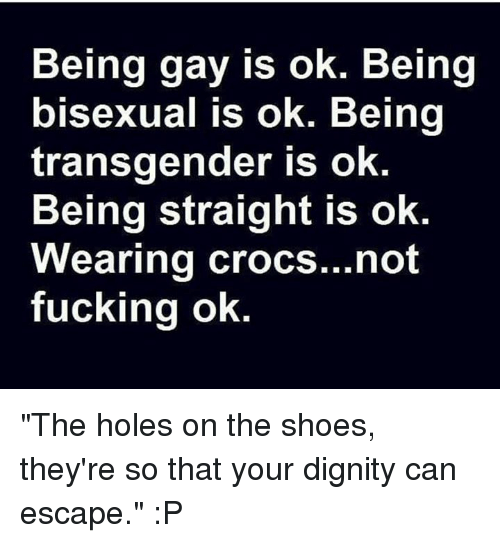 "Crocs, Dank, and Fucking: Being gay is ok. Being  bisexual is ok. Being  transgender is ok  Being straight is ok  Wearing crocs...not  fucking ok. ""The holes on the shoes, they're so that your dignity can escape."" :P"