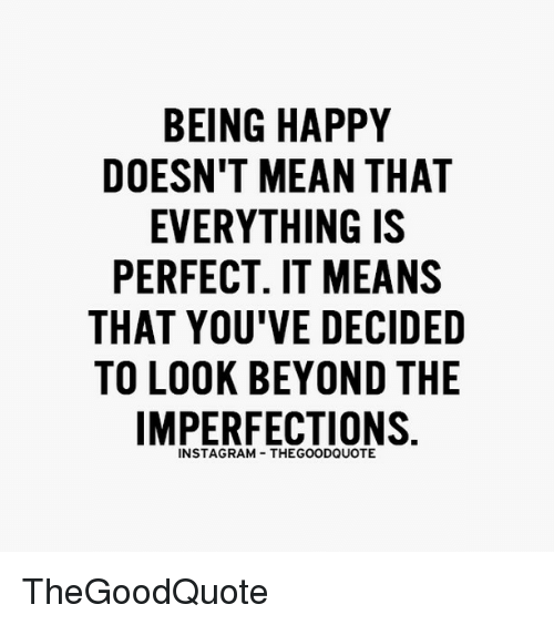 Memes, Be Happy, and 🤖: BEING HAPPY  DOESN'T MEAN THAT  EVERYTHING IS  PERFECT. IT MEANS  THAT YOU'VE DECIDED  TO LOOK BEYOND THE  IMPERFECTIONS  INSTAGRAM THEGOODQUOTE TheGoodQuote