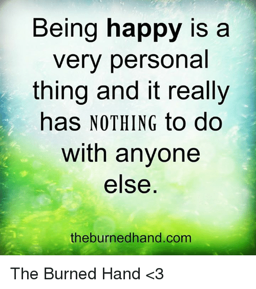 Memes, Happy, and Happiness: Being happy is a  very personal  thing and it really  has NOTHING to do  with anyone  else  the burned hand.com The Burned Hand <3