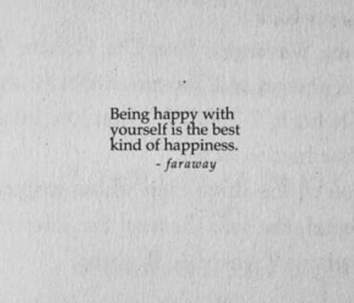 being happy: Being happy with  yourself is the best  kind of happiness.  -faraway